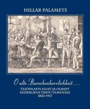 2372 - O alte Burschenherrlichkeit... <br>Üliõpilaste elust ja olmest keiserlikus Tartu Ülikoolis 1802 - 1917